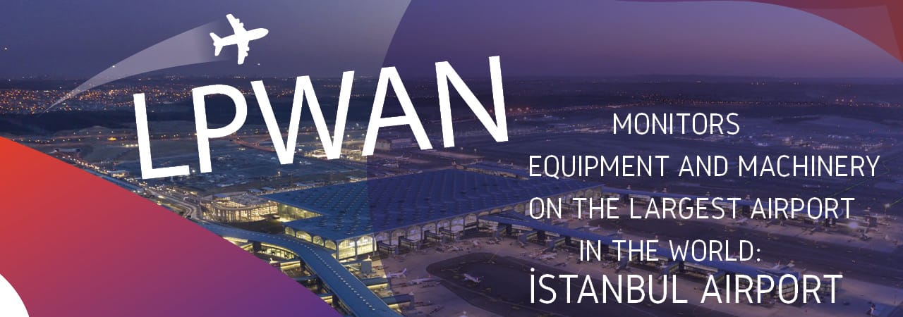 İstanbul Airport Relies on LoRaWAN for Real-Time Monitoring